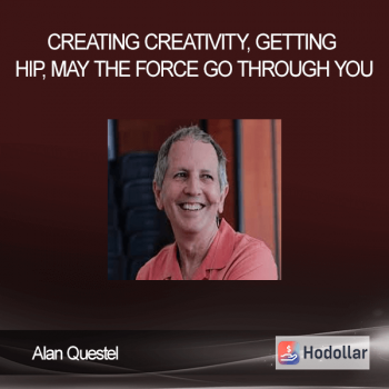Alan Questel – Creating Creativity, Getting Hip, May the Force Go Through You