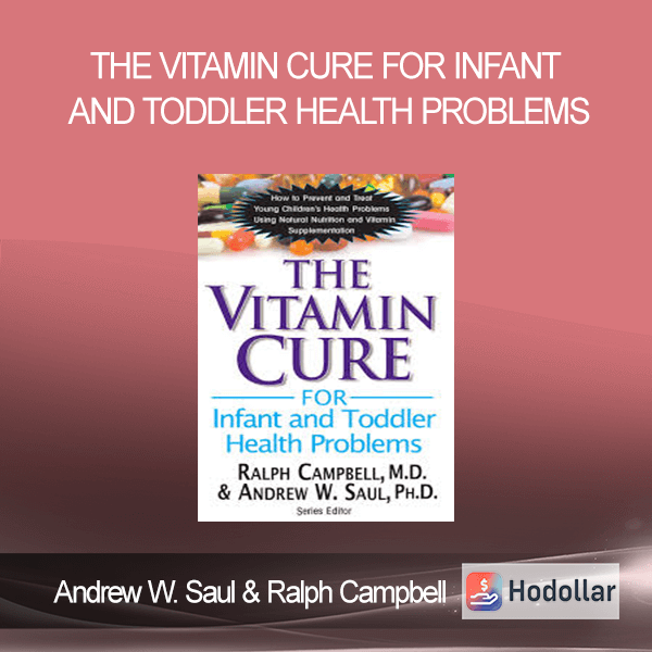 Andrew W. Saul & Ralph Campbell - The Vitamin Cure for Infant and Toddler Health Problems: Prevent and Treat Young Children's Health Problems Using Nutrition and Vitamin Supplementation