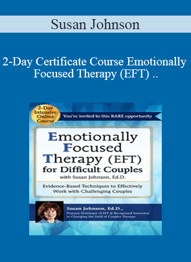 2-Day Certificate Course Emotionally Focused Therapy (EFT) for Difficult Couples: Evidence-Based Techniques to Effectively Work With Challenging Couples - Susan Johnson