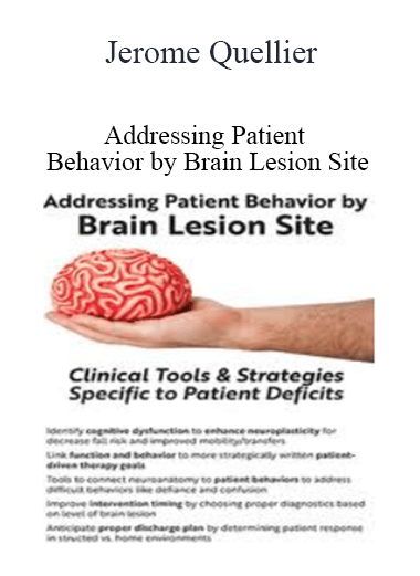 Addressing Patient Behavior by Brain Lesion Site: Clinical Tools & Strategies Specific to Patient Deficits - Jerome Quellier