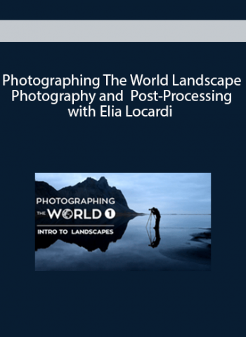 Photographing The World Landscape Photography and Post - Processing with Elia Locardi