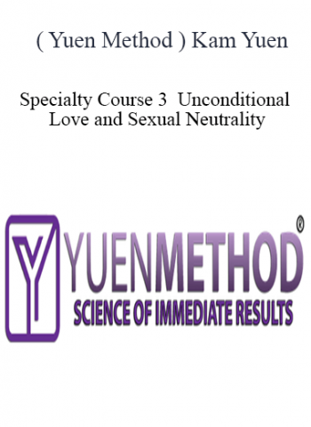 ( Yuen Method ) Kam Yuen - Specialty Course 3 - Unconditional Love and Sexual Neutrality