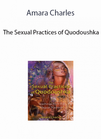 Amara Charles - The Sexual Practices of Quodoushka: Teachings from the Nagual Tradition