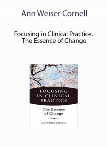 Ann Weiser Cornell - Focusing in Clinical Practice. The Essence of Change