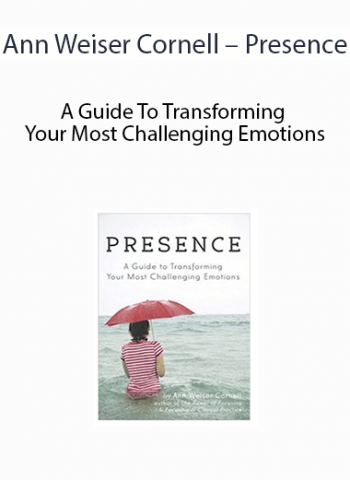 Ann Weiser Cornell - Presence - A Guide To Transforming Your Most Challenging Emotions