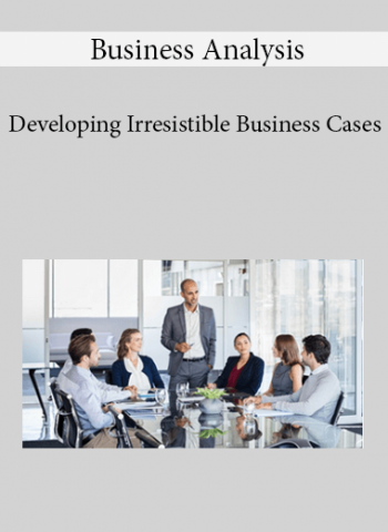 Business Analysis - Developing Irresistible Business Cases