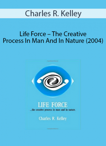 Charles R. Kelley - Life Force - The Creative Process In Man And In Nature (2004)