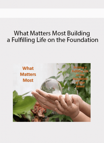What Matters Most - Building a Fulfilling Life on the Foundation of Your Values